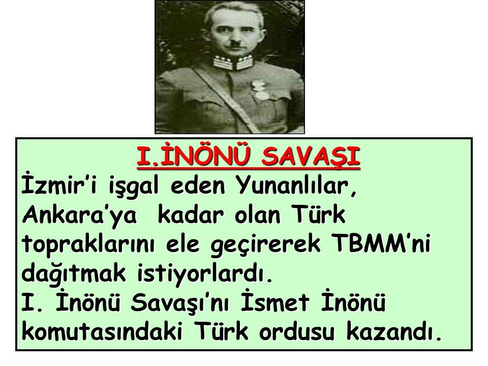 I.İNÖNÜ SAVAŞI İzmir'i işgal eden Yunanlılar, Ankara'ya kadar olan Türk topraklarını ele geçirerek TBMM'ni dağıtmak istiyorlardı.