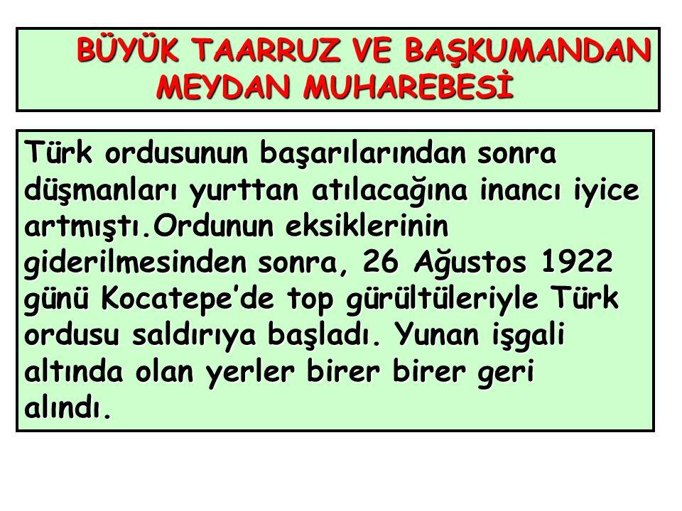 BÜYÜK TAARRUZ VE BAŞKUMANDAN MEYDAN MUHAREBESİ MEYDAN MUHAREBESİ Türk ordusunun başarılarından sonra düşmanları yurttan atılacağına inancı iyice artmıştı.Ordunun eksiklerinin giderilmesinden sonra, 26 Ağustos 1922 günü Kocatepe'de top gürültüleriyle Türk ordusu saldırıya başladı.