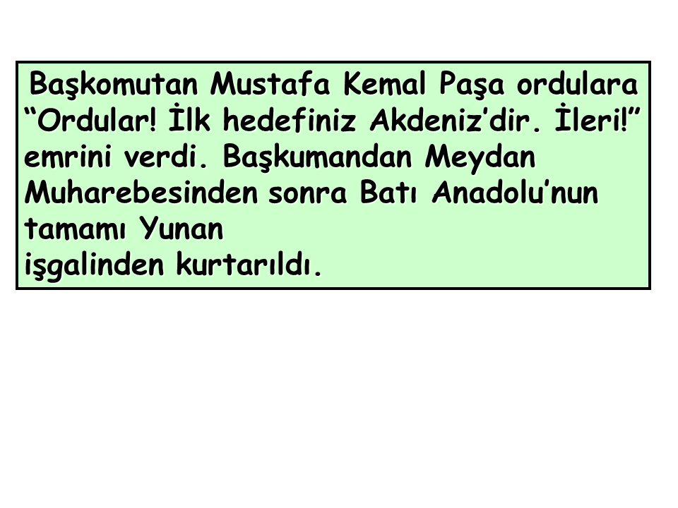 Başkomutan Mustafa Kemal Paşa ordulara Ordular. İlk hedefiniz Akdeniz'dir.