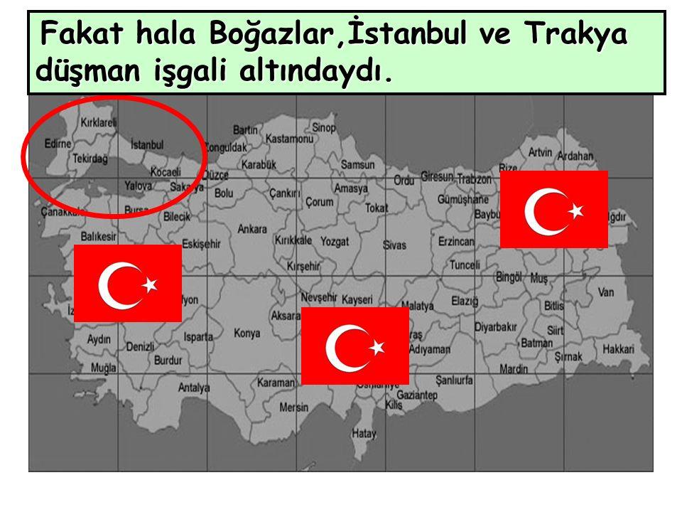 Fakat hala Boğazlar,İstanbul ve Trakya düşman işgali altındaydı.