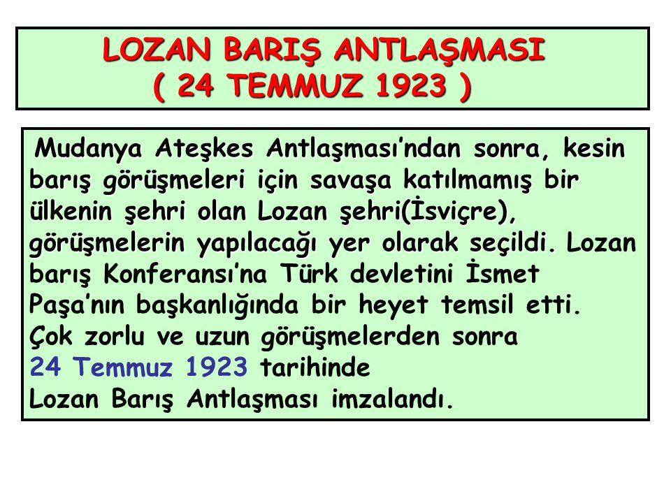 LOZAN BARIŞ ANTLAŞMASI ( 24 TEMMUZ 1923 ) ( 24 TEMMUZ 1923 ) Mudanya Ateşkes Antlaşması'ndan sonra, kesin barış görüşmeleri için savaşa katılmamış bir ülkenin şehri olan Lozan şehri(İsviçre), görüşmelerin yapılacağı yer olarak seçildi.