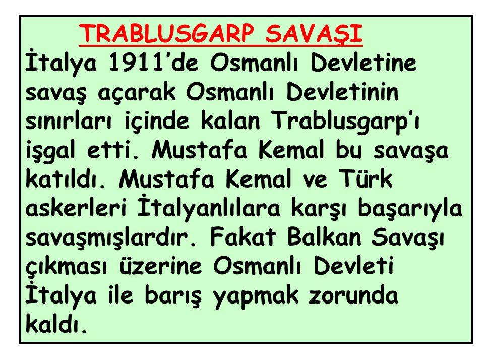 TRABLUSGARP SAVAŞI İtalya 1911'de Osmanlı Devletine savaş açarak Osmanlı Devletinin sınırları içinde kalan Trablusgarp'ı işgal etti.