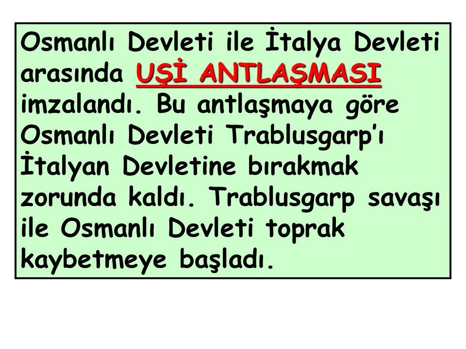 UŞİ ANTLAŞMASI Osmanlı Devleti ile İtalya Devleti arasında UŞİ ANTLAŞMASI imzalandı.