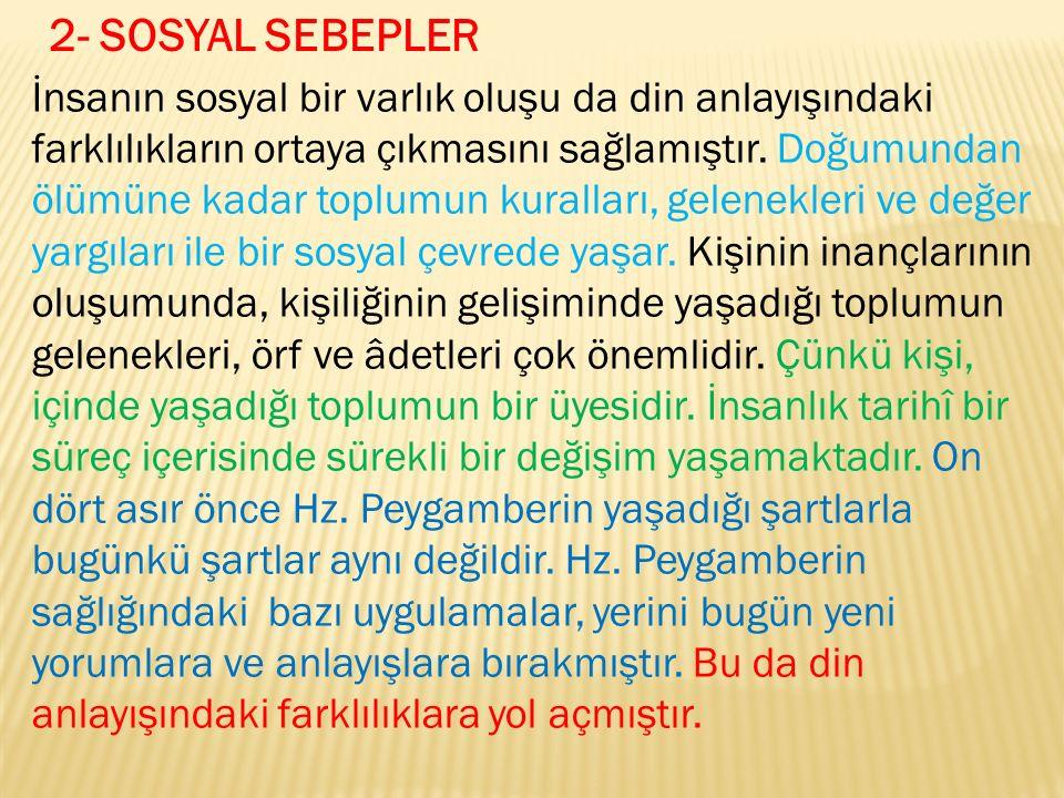 2- SOSYAL SEBEPLER İnsanın sosyal bir varlık oluşu da din anlayışındaki farklılıkların ortaya çıkmasını sağlamıştır.