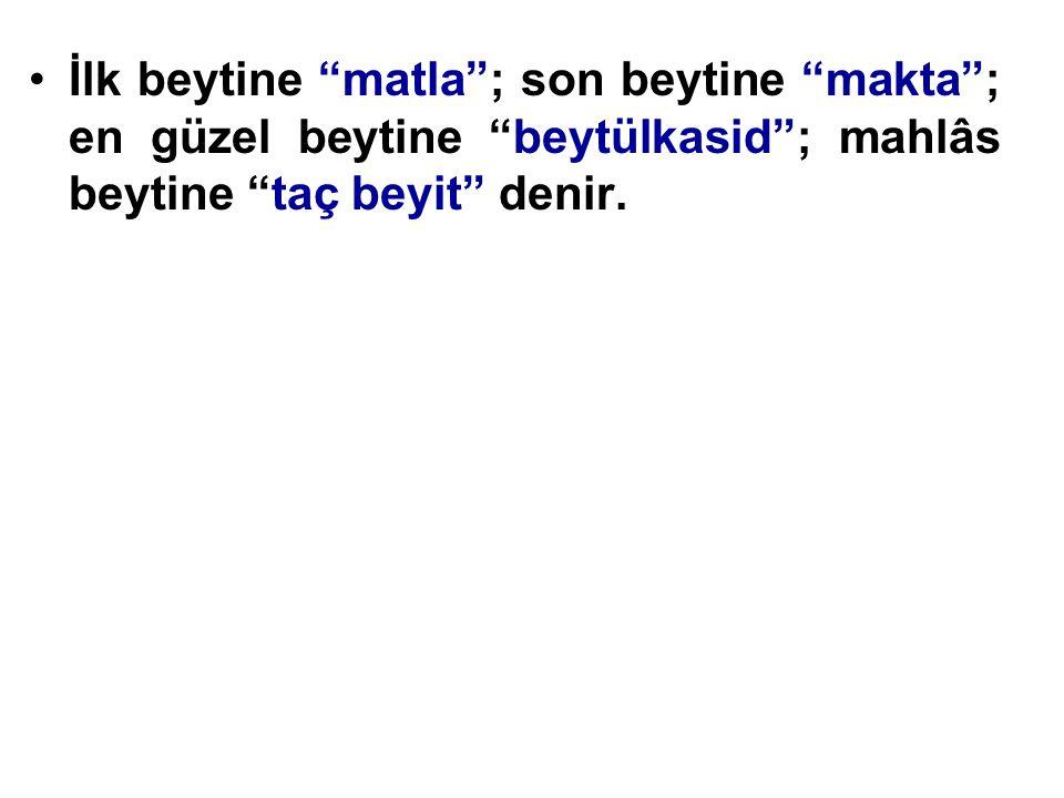 """İlk beytine """"matla""""; son beytine """"makta""""; en güzel beytine """"beytülkasid""""; mahlâs beytine """"taç beyit"""" denir."""