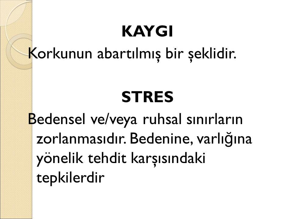 KAYGI Korkunun abartılmış bir şeklidir.STRES Bedensel ve/veya ruhsal sınırların zorlanmasıdır.