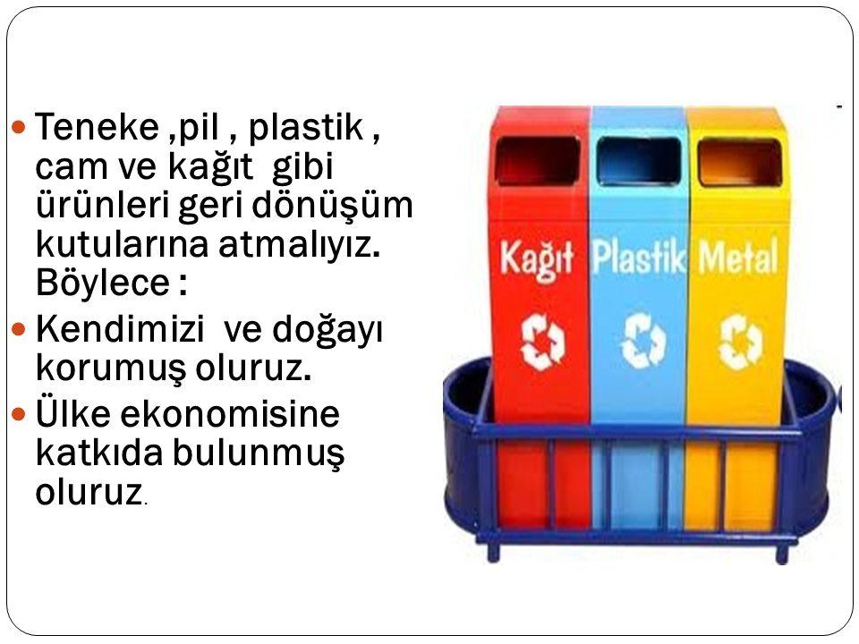 Teneke,pil, plastik, cam ve kağıt gibi ürünleri geri dönüşüm kutularına atmalıyız.