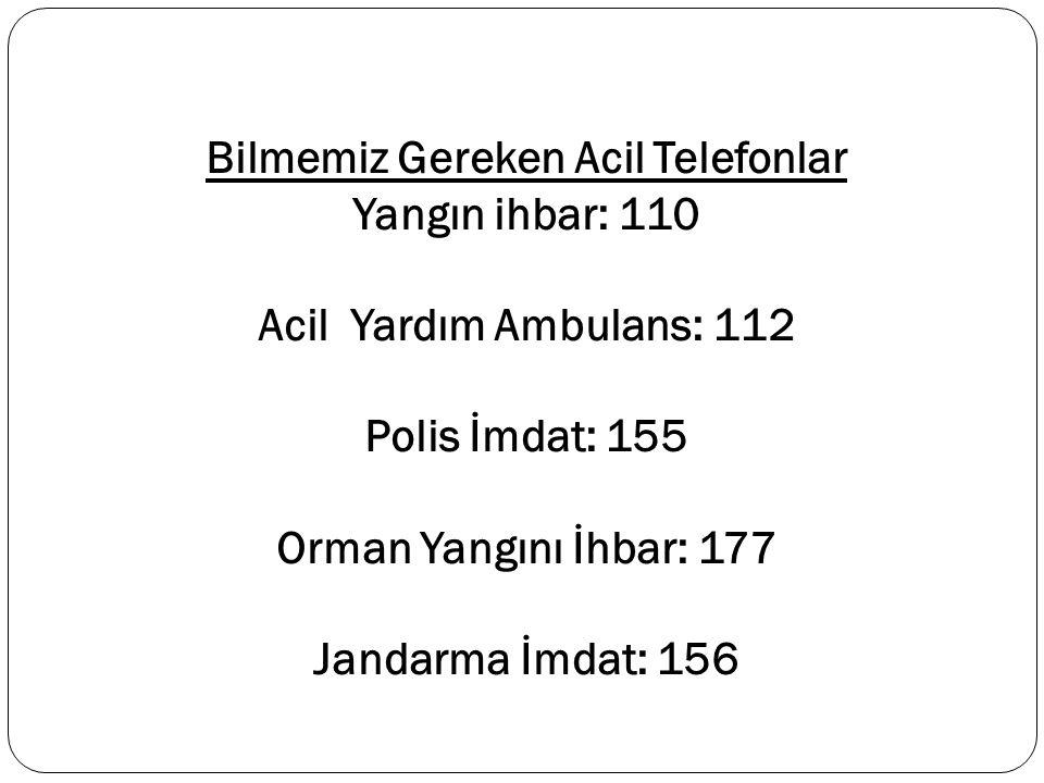 Bilmemiz Gereken Acil Telefonlar Yangın ihbar: 110 Acil Yardım Ambulans: 112 Polis İmdat: 155 Orman Yangını İhbar: 177 Jandarma İmdat: 156