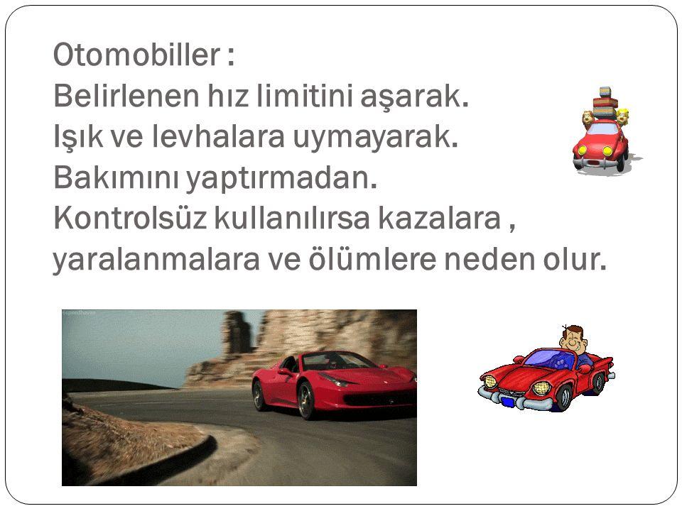 Otomobiller : Belirlenen hız limitini aşarak. Işık ve levhalara uymayarak. Bakımını yaptırmadan. Kontrolsüz kullanılırsa kazalara, yaralanmalara ve öl