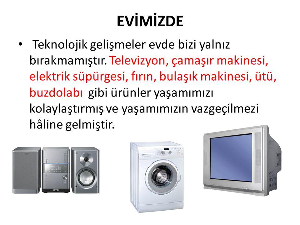 EVİMİZDE Teknolojik gelişmeler evde bizi yalnız bırakmamıştır. Televizyon, çamaşır makinesi, elektrik süpürgesi, fırın, bulaşık makinesi, ütü, buzdola