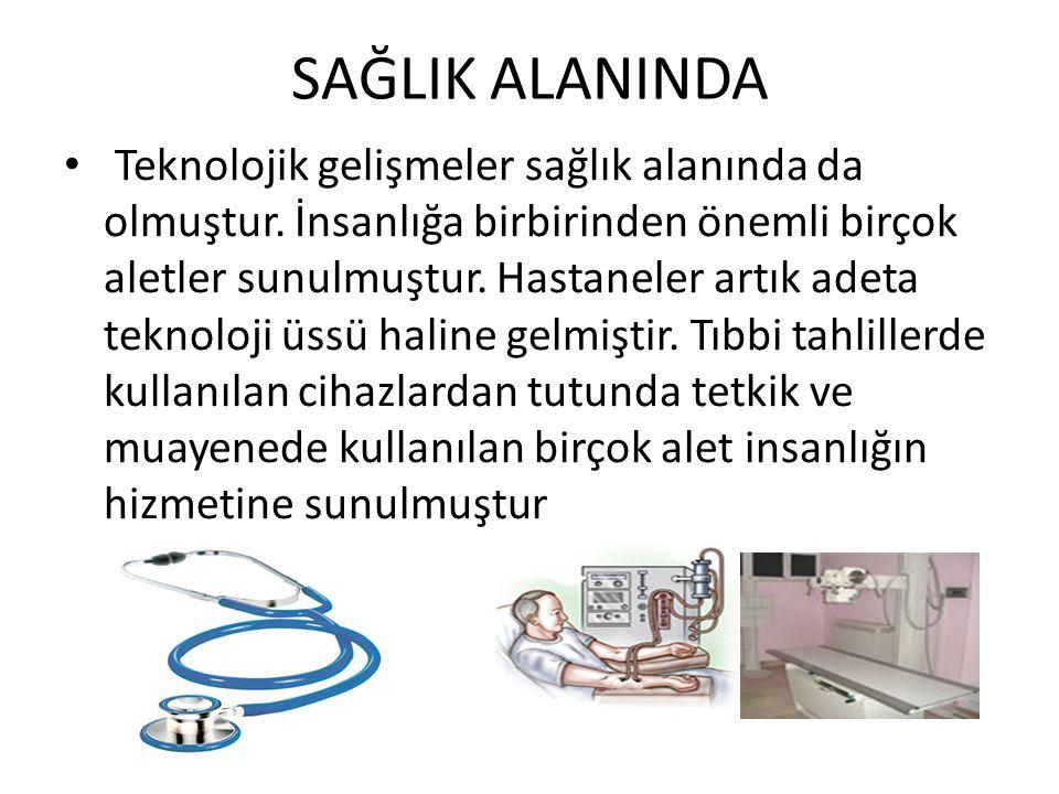 SAĞLIK ALANINDA Teknolojik gelişmeler sağlık alanında da olmuştur. İnsanlığa birbirinden önemli birçok aletler sunulmuştur. Hastaneler artık adeta tek