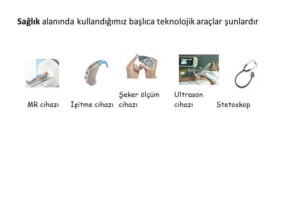 Sağlık alanında kullandığımız başlıca teknolojik araçlar şunlardır MR cihazıİşitme cihazı Şeker ölçüm cihazı Ultrason cihazıStetoskop