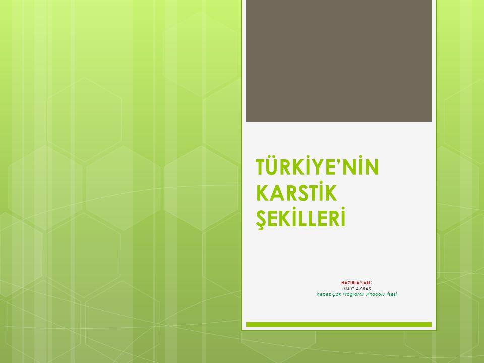 TÜRKİYE'NİN KARSTİK ŞEKİLLERİ HAZIRLAYAN : UMUT AKBAŞ Kepez Çok Programlı Anadolu lisesi
