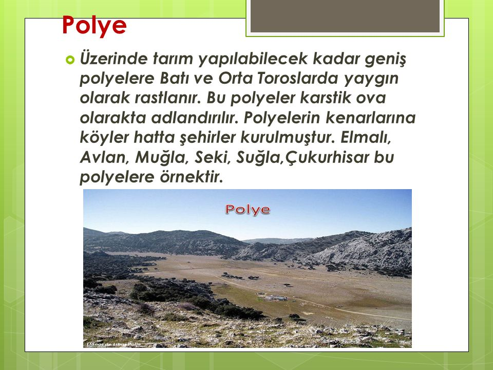 Polye  Üzerinde tarım yapılabilecek kadar geniş polyelere Batı ve Orta Toroslarda yaygın olarak rastlanır. Bu polyeler karstik ova olarakta adlandırı