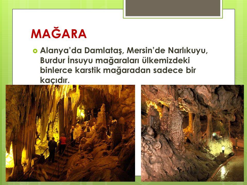 MAĞARA  Alanya'da Damlataş, Mersin'de Narlıkuyu, Burdur İnsuyu mağaraları ülkemizdeki binlerce karstik mağaradan sadece bir kaçıdır.