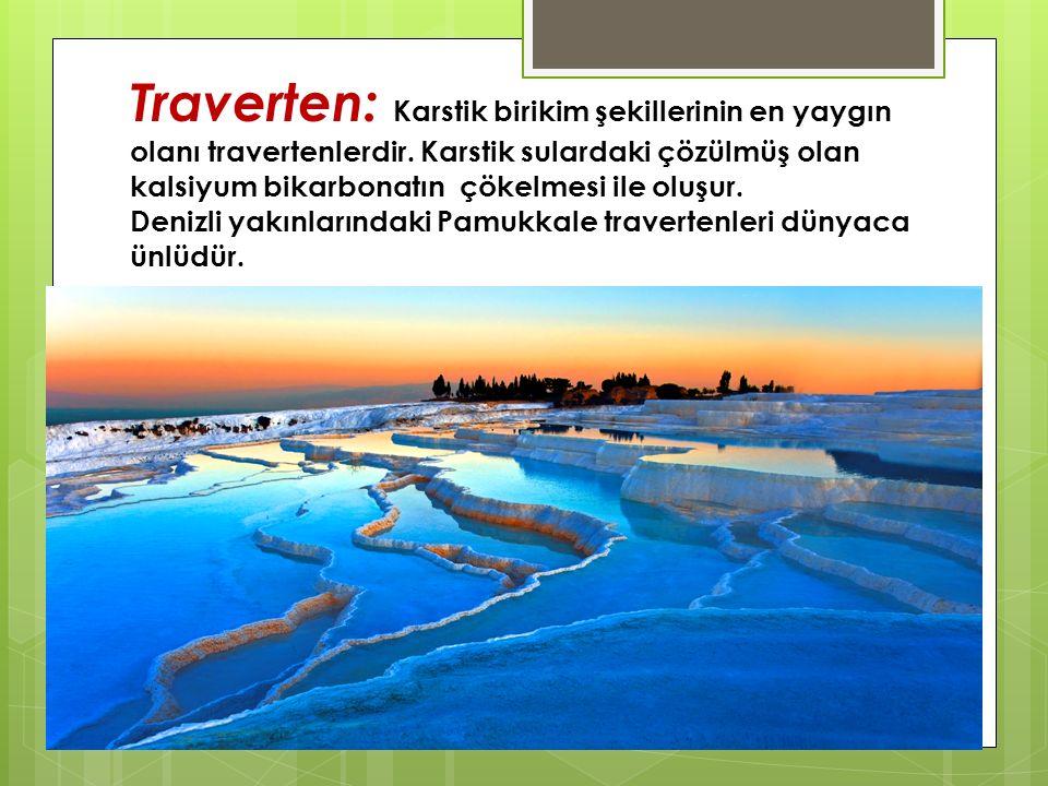 Traverten: Karstik birikim şekillerinin en yaygın olanı travertenlerdir. Karstik sulardaki çözülmüş olan kalsiyum bikarbonatın çökelmesi ile oluşur. D