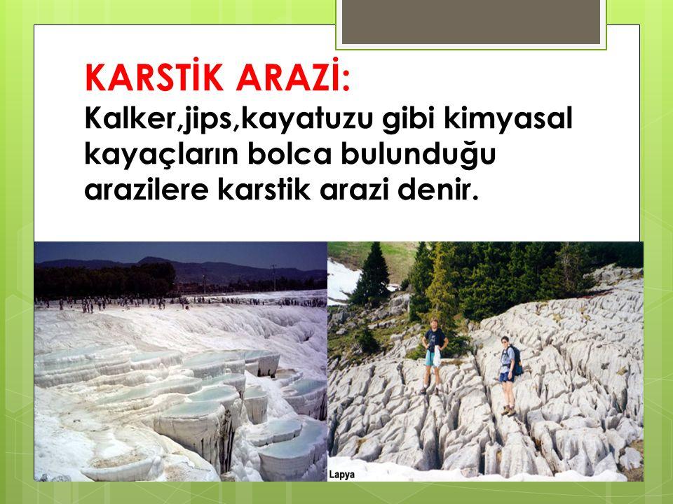 KARSTİK ARAZİ: Kalker,jips,kayatuzu gibi kimyasal kayaçların bolca bulunduğu arazilere karstik arazi denir.