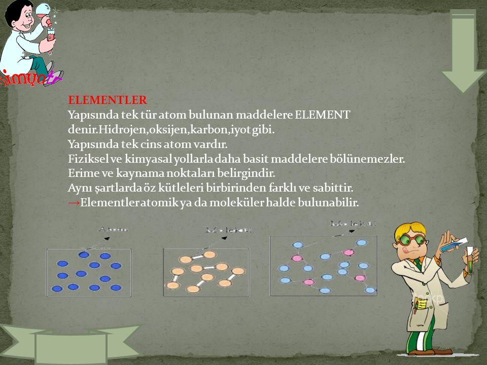 ELEMENTLER Yapısında tek tür atom bulunan maddelere ELEMENT denir.Hidrojen,oksijen,karbon,iyot gibi. Yapısında tek cins atom vardır. Fiziksel ve kimya