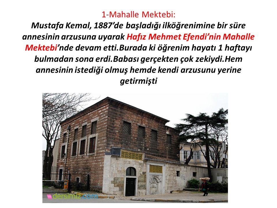 1-Mahalle Mektebi: Mustafa Kemal, 1887'de başladığı ilköğrenimine bir süre annesinin arzusuna uyarak Hafız Mehmet Efendi'nin Mahalle Mektebi'nde devam