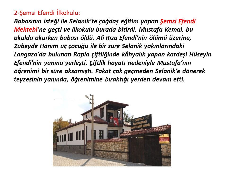2-Şemsi Efendi İlkokulu: Babasının isteği ile Selanik'te çağdaş eğitim yapan Şemsi Efendi Mektebi'ne geçti ve ilkokulu burada bitirdi. Mustafa Kemal,