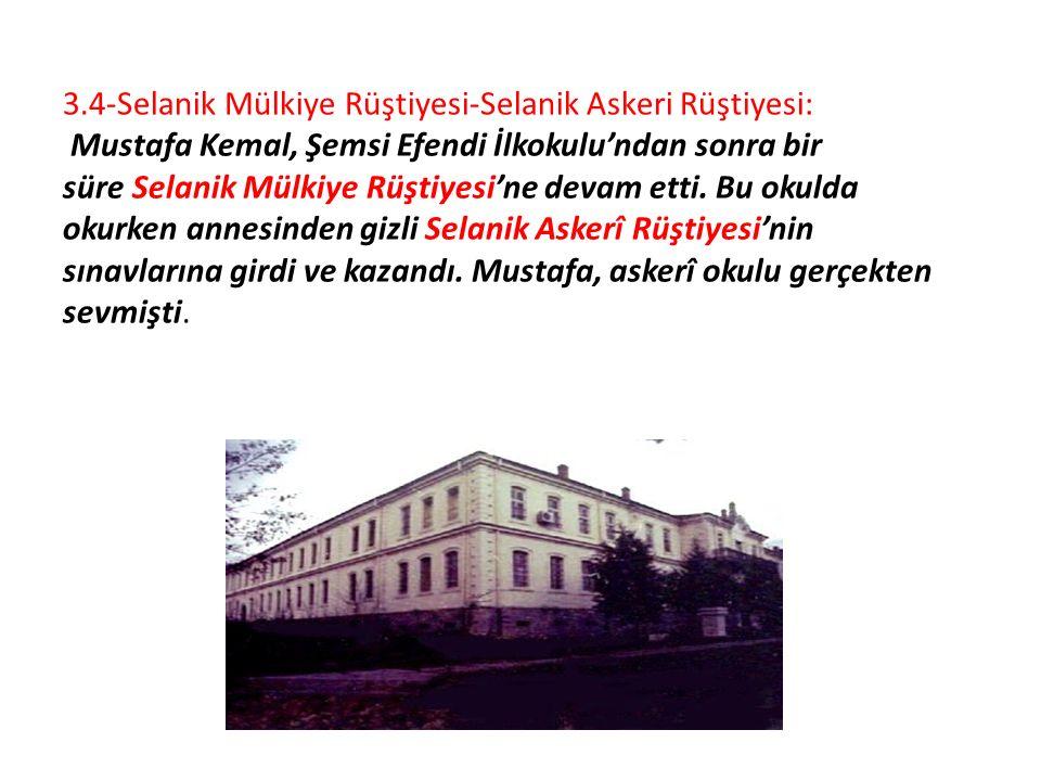3.4-Selanik Mülkiye Rüştiyesi-Selanik Askeri Rüştiyesi: Mustafa Kemal, Şemsi Efendi İlkokulu'ndan sonra bir süre Selanik Mülkiye Rüştiyesi'ne devam et