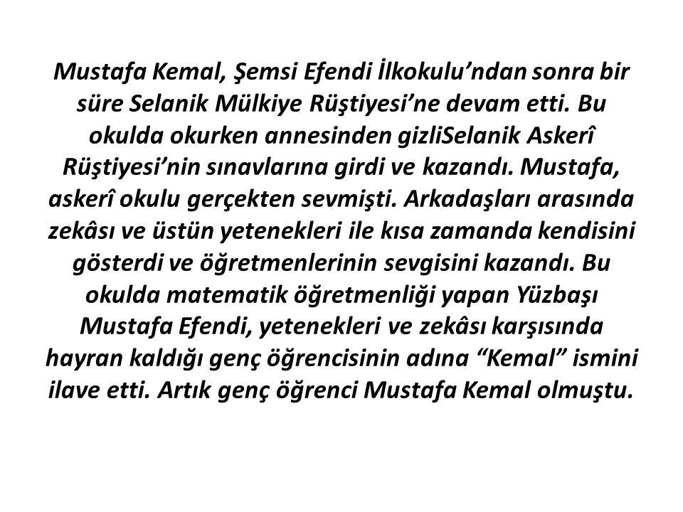 Mustafa Kemal, Şemsi Efendi İlkokulu'ndan sonra bir süre Selanik Mülkiye Rüştiyesi'ne devam etti. Bu okulda okurken annesinden gizliSelanik Askerî Rüş