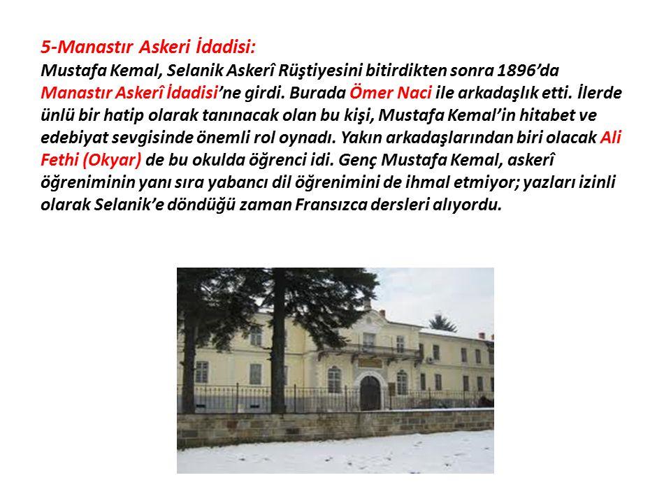 5-Manastır Askeri İdadisi: Mustafa Kemal, Selanik Askerî Rüştiyesini bitirdikten sonra 1896'da Manastır Askerî İdadisi'ne girdi. Burada Ömer Naci ile