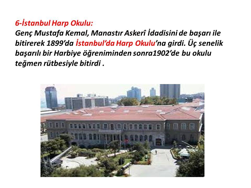 6-İstanbul Harp Okulu: Genç Mustafa Kemal, Manastır Askerî İdadisini de başarı ile bitirerek 1899'da İstanbul'da Harp Okulu'na girdi. Üç senelik başar