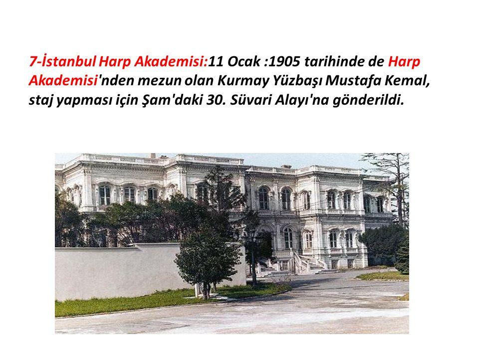 7-İstanbul Harp Akademisi:11 Ocak :1905 tarihinde de Harp Akademisi'nden mezun olan Kurmay Yüzbaşı Mustafa Kemal, staj yapması için Şam'daki 30. Süvar