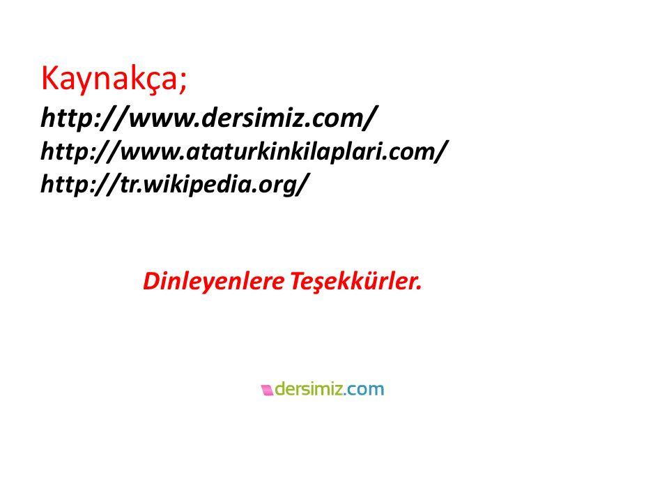 Kaynakça; http://www.dersimiz.com/ http://www.ataturkinkilaplari.com/ http://tr.wikipedia.org/ Dinleyenlere Teşekkürler.