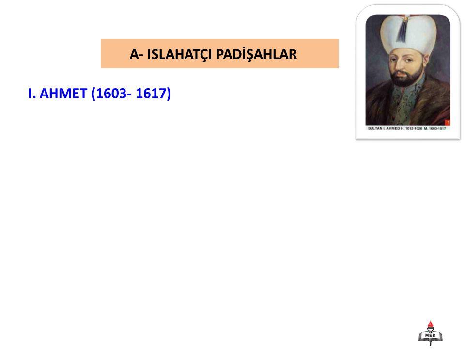 A- ISLAHATÇI PADİŞAHLAR I. AHMET (1603- 1617)