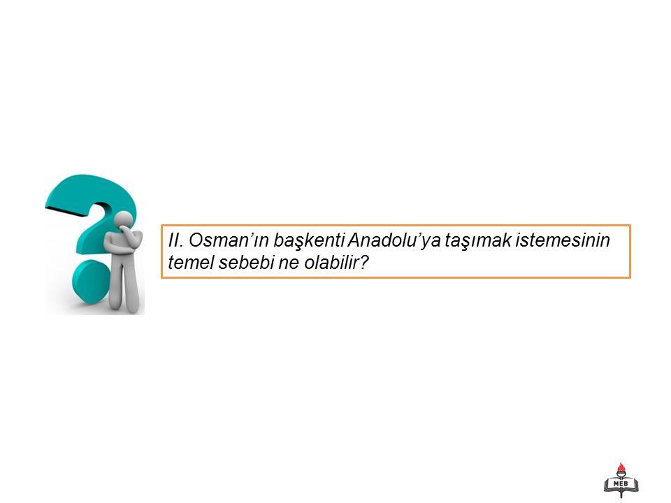 II. Osman'ın başkenti Anadolu'ya taşımak istemesinin temel sebebi ne olabilir?