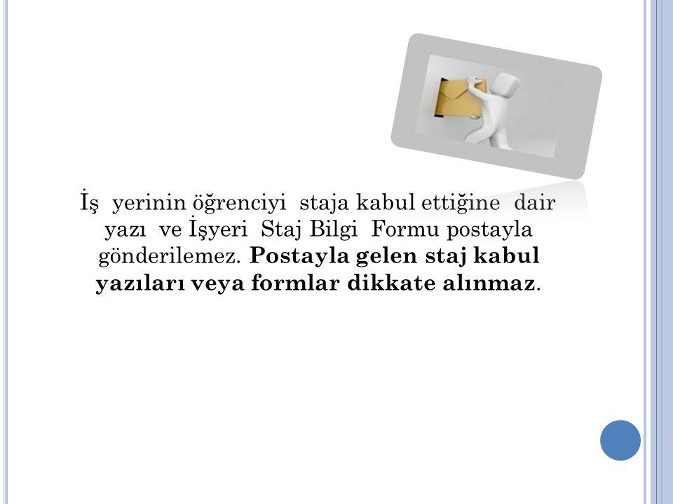 İş yerinin öğrenciyi staja kabul ettiğine dair yazı ve İşyeri Staj Bilgi Formu postayla gönderilemez. Postayla gelen staj kabul yazıları veya formlar