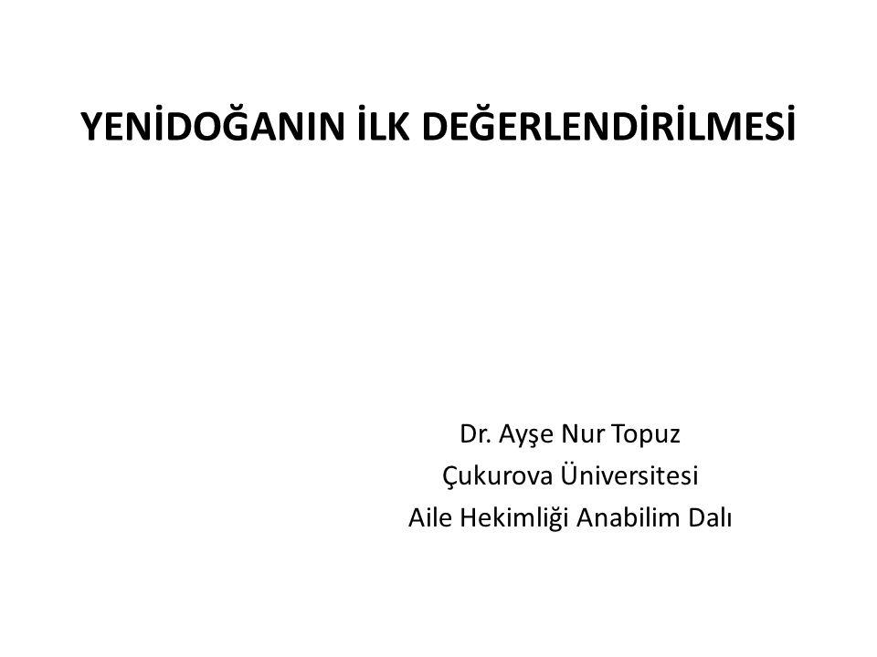 YENİDOĞANIN İLK DEĞERLENDİRİLMESİ Dr. Ayşe Nur Topuz Çukurova Üniversitesi Aile Hekimliği Anabilim Dalı