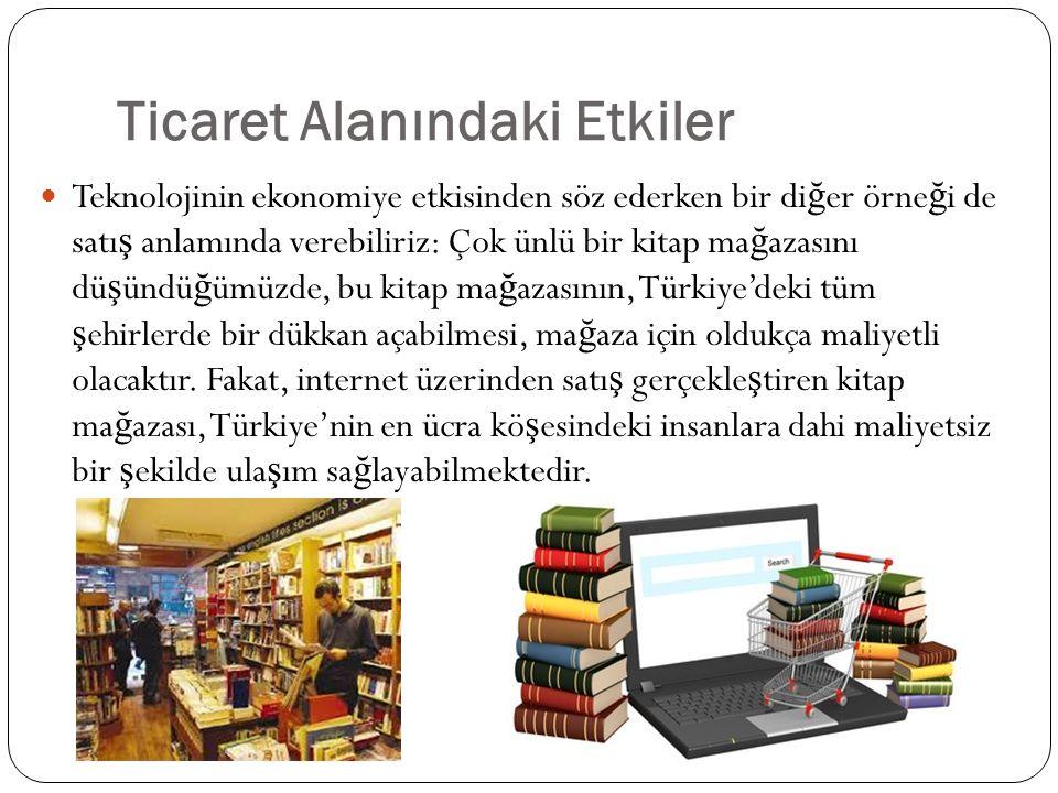 Ticaret Alanındaki Etkiler Teknolojinin ekonomiye etkisinden söz ederken bir di ğ er örne ğ i de satı ş anlamında verebiliriz: Çok ünlü bir kitap ma ğ azasını dü ş ündü ğ ümüzde, bu kitap ma ğ azasının, Türkiye'deki tüm ş ehirlerde bir dükkan açabilmesi, ma ğ aza için oldukça maliyetli olacaktır.