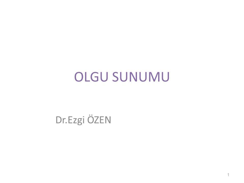 OLGU SUNUMU Dr.Ezgi ÖZEN 1