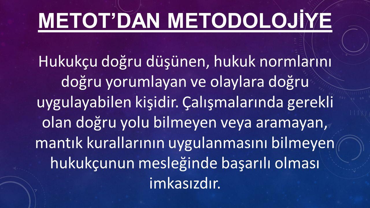 METOT'DAN METODOLOJİYE Hukukçu doğru düşünen, hukuk normlarını doğru yorumlayan ve olaylara doğru uygulayabilen kişidir.