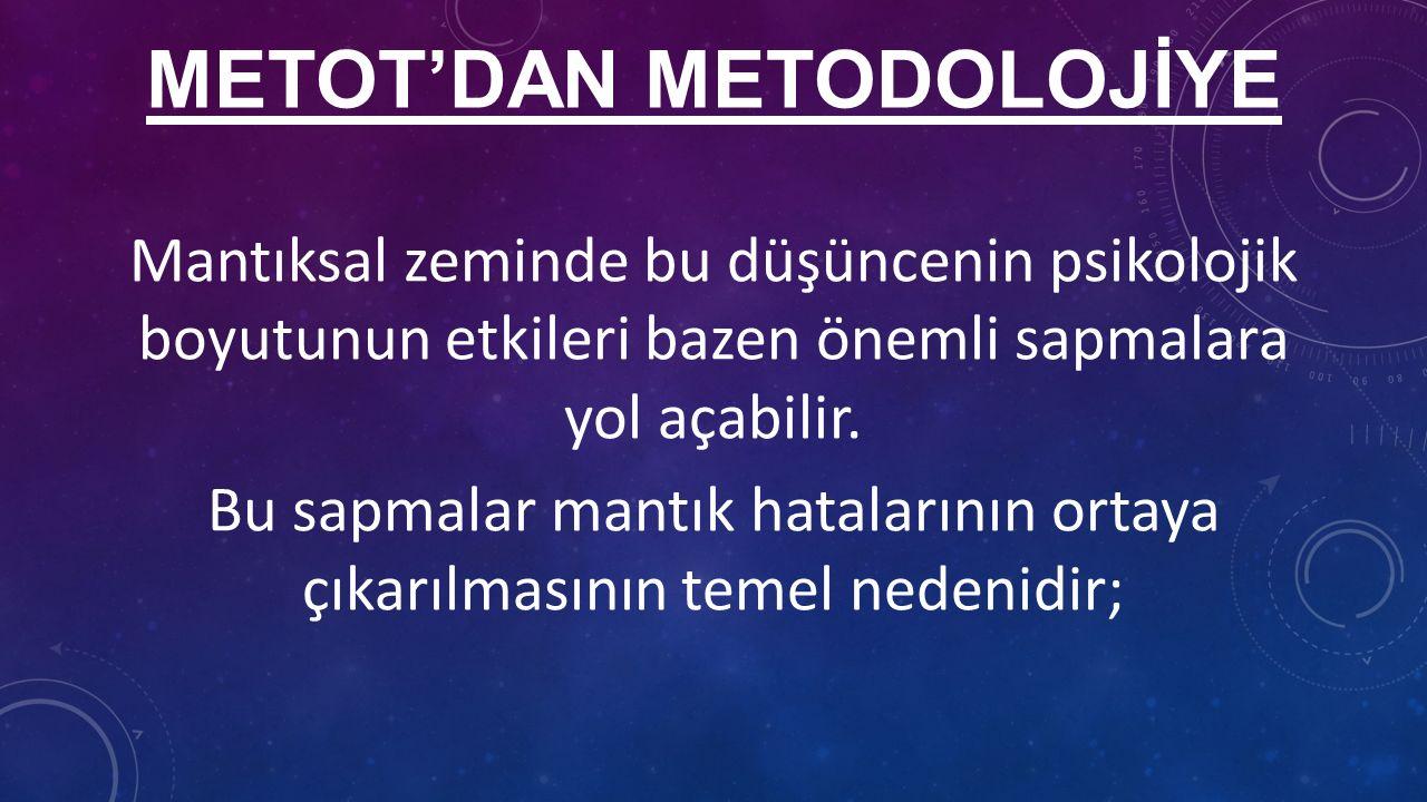 METOT'DAN METODOLOJİYE Mantıksal zeminde bu düşüncenin psikolojik boyutunun etkileri bazen önemli sapmalara yol açabilir.
