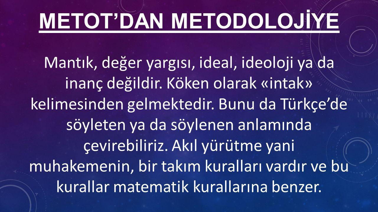 METOT'DAN METODOLOJİYE Mantık, değer yargısı, ideal, ideoloji ya da inanç değildir.