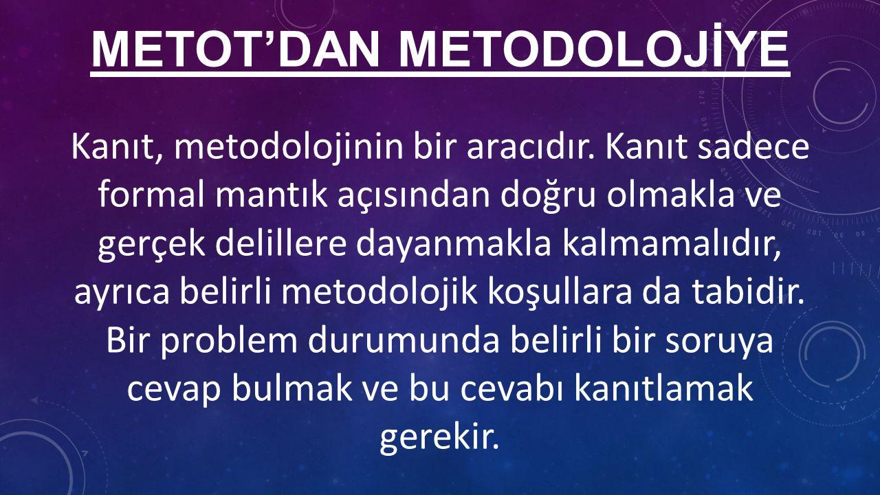 METOT'DAN METODOLOJİYE Kanıt, metodolojinin bir aracıdır.