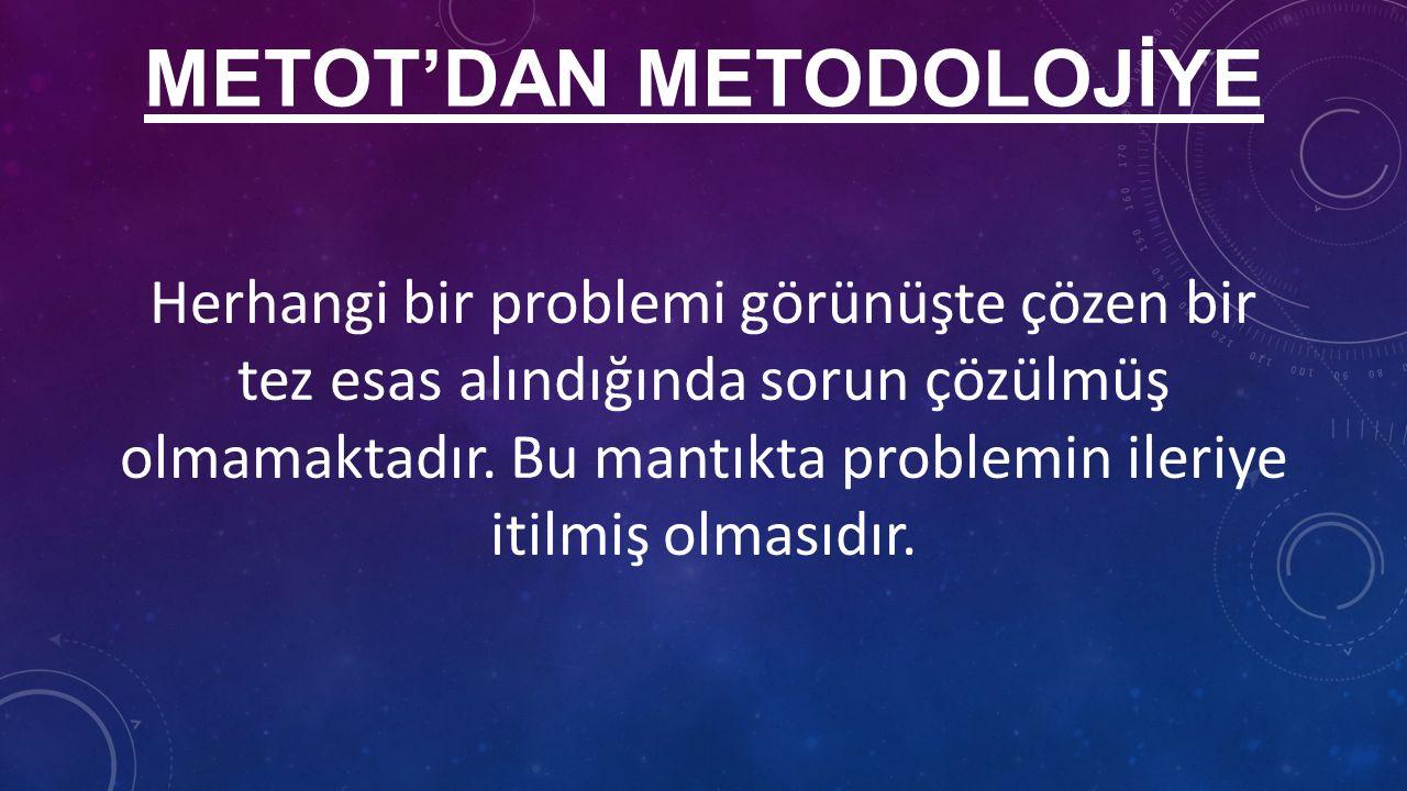 METOT'DAN METODOLOJİYE Herhangi bir problemi görünüşte çözen bir tez esas alındığında sorun çözülmüş olmamaktadır.