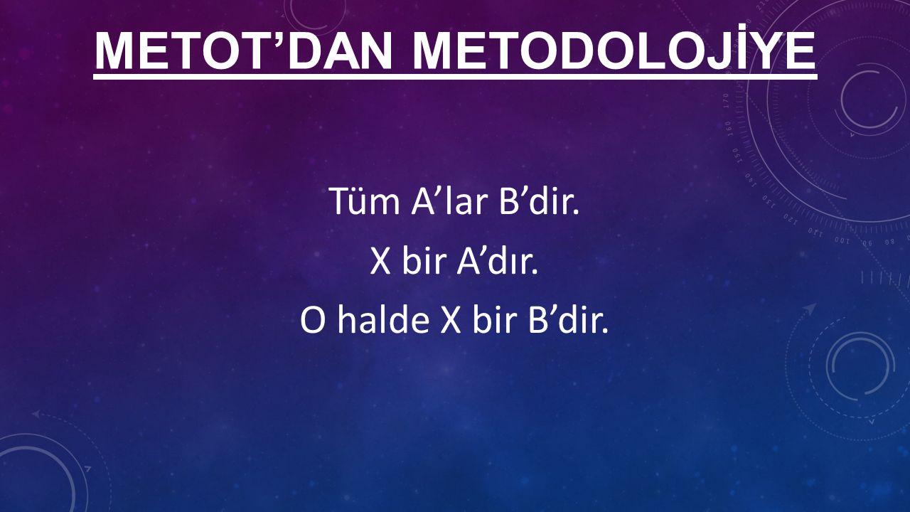 METOT'DAN METODOLOJİYE Tüm A'lar B'dir. X bir A'dır. O halde X bir B'dir.