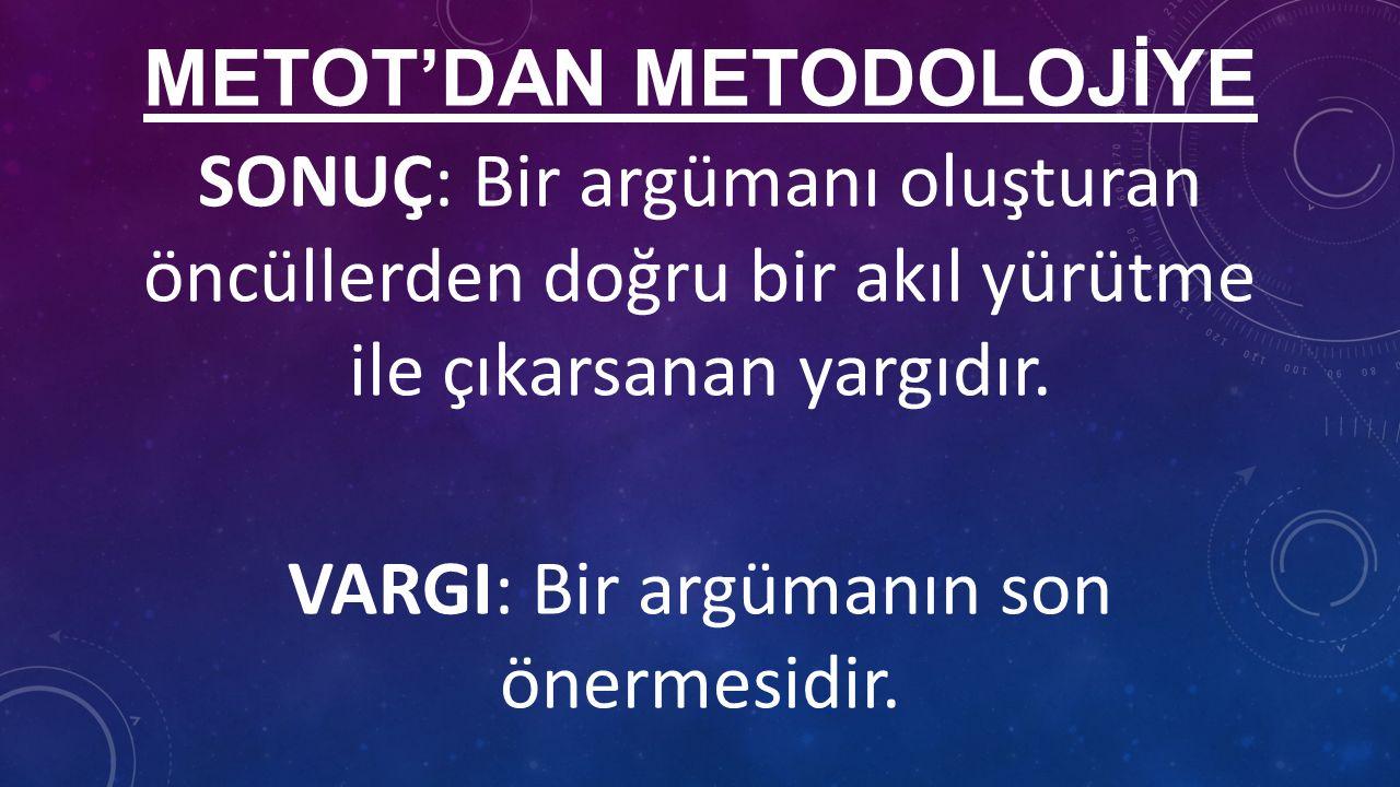 METOT'DAN METODOLOJİYE SONUÇ: Bir argümanı oluşturan öncüllerden doğru bir akıl yürütme ile çıkarsanan yargıdır.