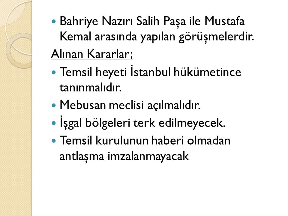 Bahriye Nazırı Salih Paşa ile Mustafa Kemal arasında yapılan görüşmelerdir. Alınan Kararlar; Temsil heyeti İ stanbul hükümetince tanınmalıdır. Mebusan