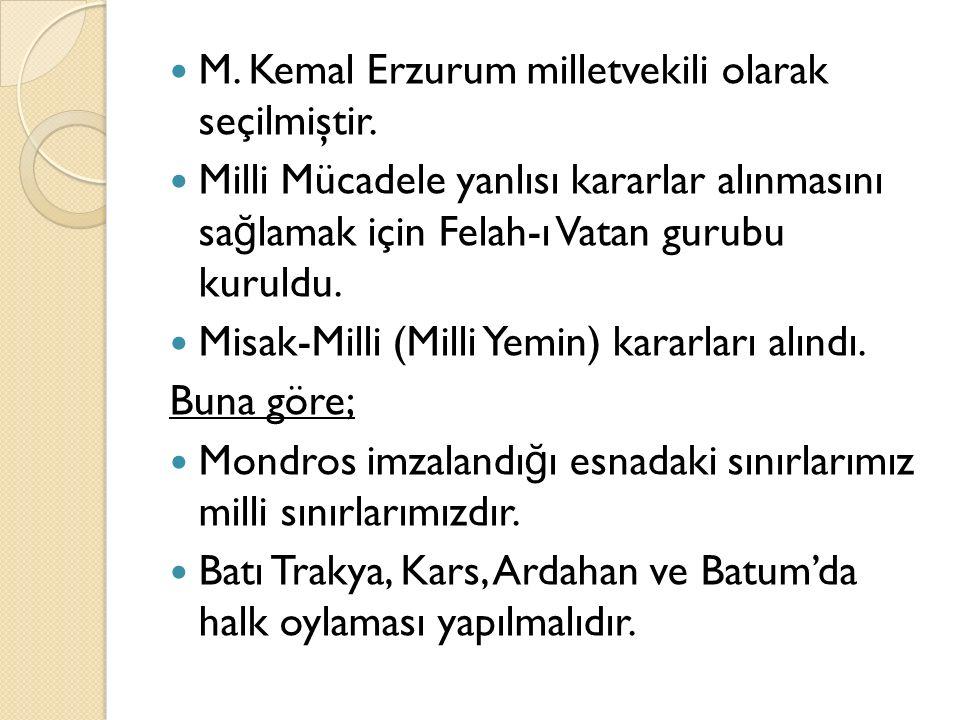 M. Kemal Erzurum milletvekili olarak seçilmiştir. Milli Mücadele yanlısı kararlar alınmasını sa ğ lamak için Felah-ı Vatan gurubu kuruldu. Misak-Milli