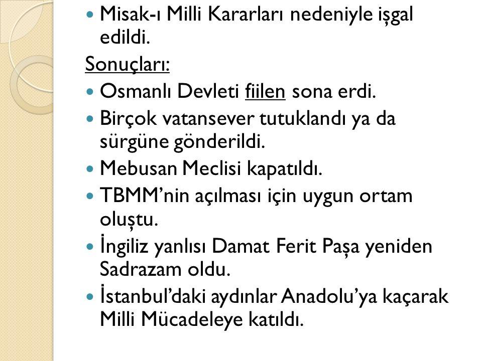 Misak-ı Milli Kararları nedeniyle işgal edildi. Sonuçları: Osmanlı Devleti fiilen sona erdi. Birçok vatansever tutuklandı ya da sürgüne gönderildi. Me