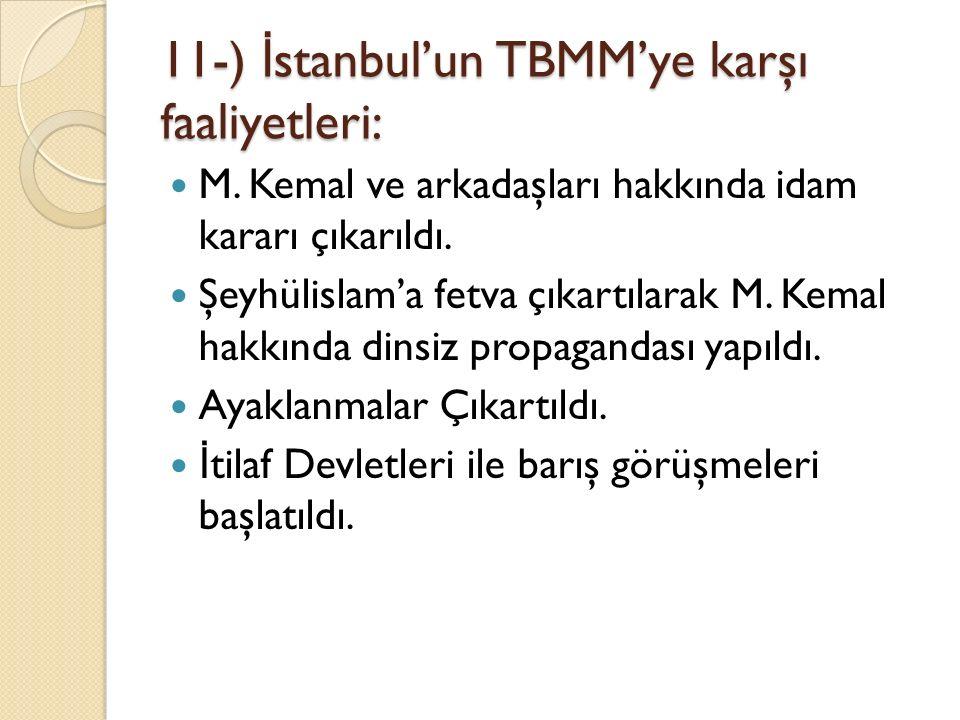 11-) İ stanbul'un TBMM'ye karşı faaliyetleri: M. Kemal ve arkadaşları hakkında idam kararı çıkarıldı. Şeyhülislam'a fetva çıkartılarak M. Kemal hakkın