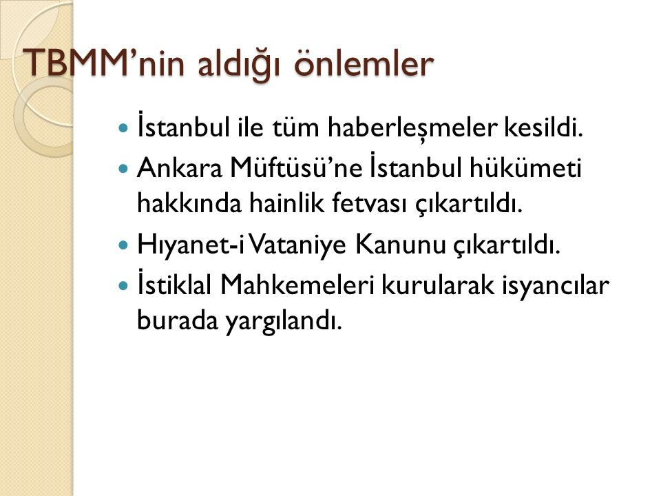 TBMM'nin aldı ğ ı önlemler İ stanbul ile tüm haberleşmeler kesildi. Ankara Müftüsü'ne İ stanbul hükümeti hakkında hainlik fetvası çıkartıldı. Hıyanet-
