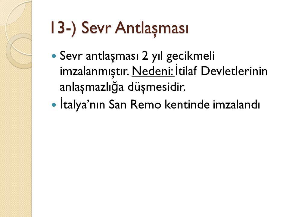 13-) Sevr Antlaşması Sevr antlaşması 2 yıl gecikmeli imzalanmıştır. Nedeni: İ tilaf Devletlerinin anlaşmazlı ğ a düşmesidir. İ talya'nın San Remo kent
