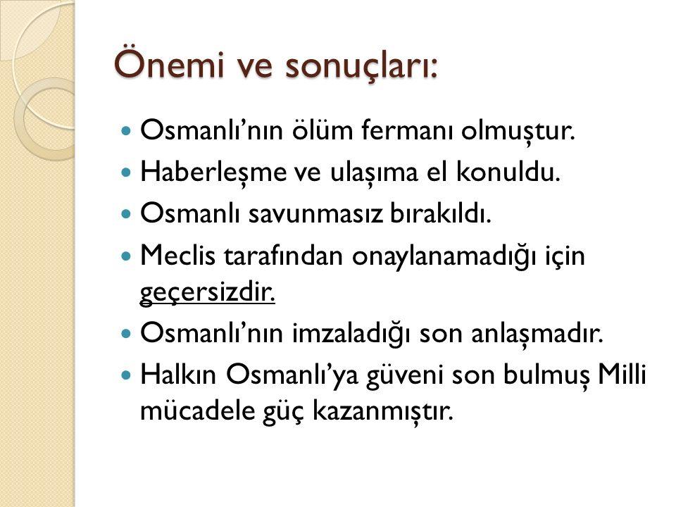 Önemi ve sonuçları: Osmanlı'nın ölüm fermanı olmuştur.